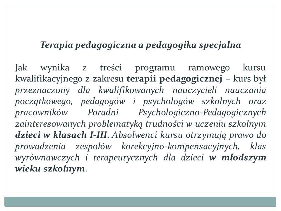 Terapia pedagogiczna a pedagogika specjalna Jak wynika z treści programu ramowego kursu kwalifikacyjnego z zakresu terapii pedagogicznej – kurs był przeznaczony dla kwalifikowanych nauczycieli nauczania początkowego, pedagogów i psychologów szkolnych oraz pracowników Poradni Psychologiczno-Pedagogicznych zainteresowanych problematyką trudności w uczeniu szkolnym dzieci w klasach I-III.