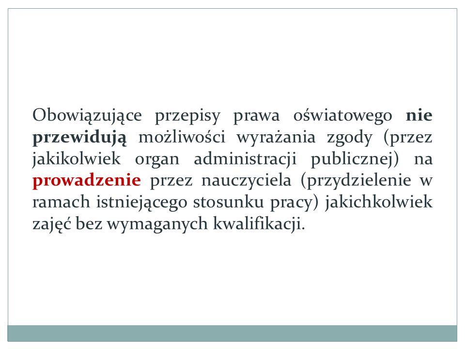 Obowiązujące przepisy prawa oświatowego nie przewidują możliwości wyrażania zgody (przez jakikolwiek organ administracji publicznej) na prowadzenie przez nauczyciela (przydzielenie w ramach istniejącego stosunku pracy) jakichkolwiek zajęć bez wymaganych kwalifikacji.