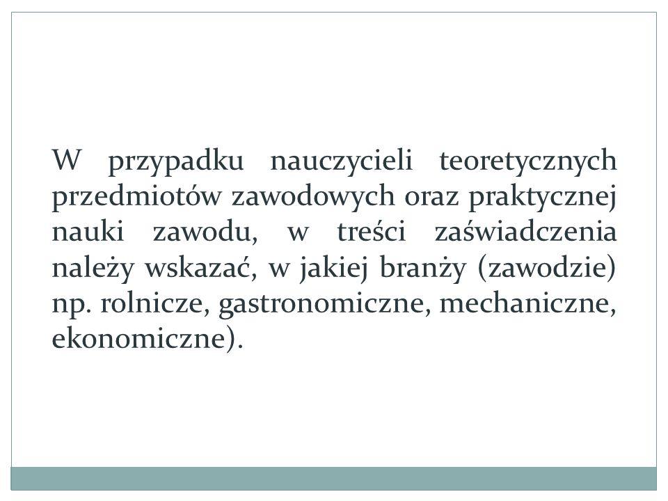 W przypadku nauczycieli teoretycznych przedmiotów zawodowych oraz praktycznej nauki zawodu, w treści zaświadczenia należy wskazać, w jakiej branży (zawodzie) np.