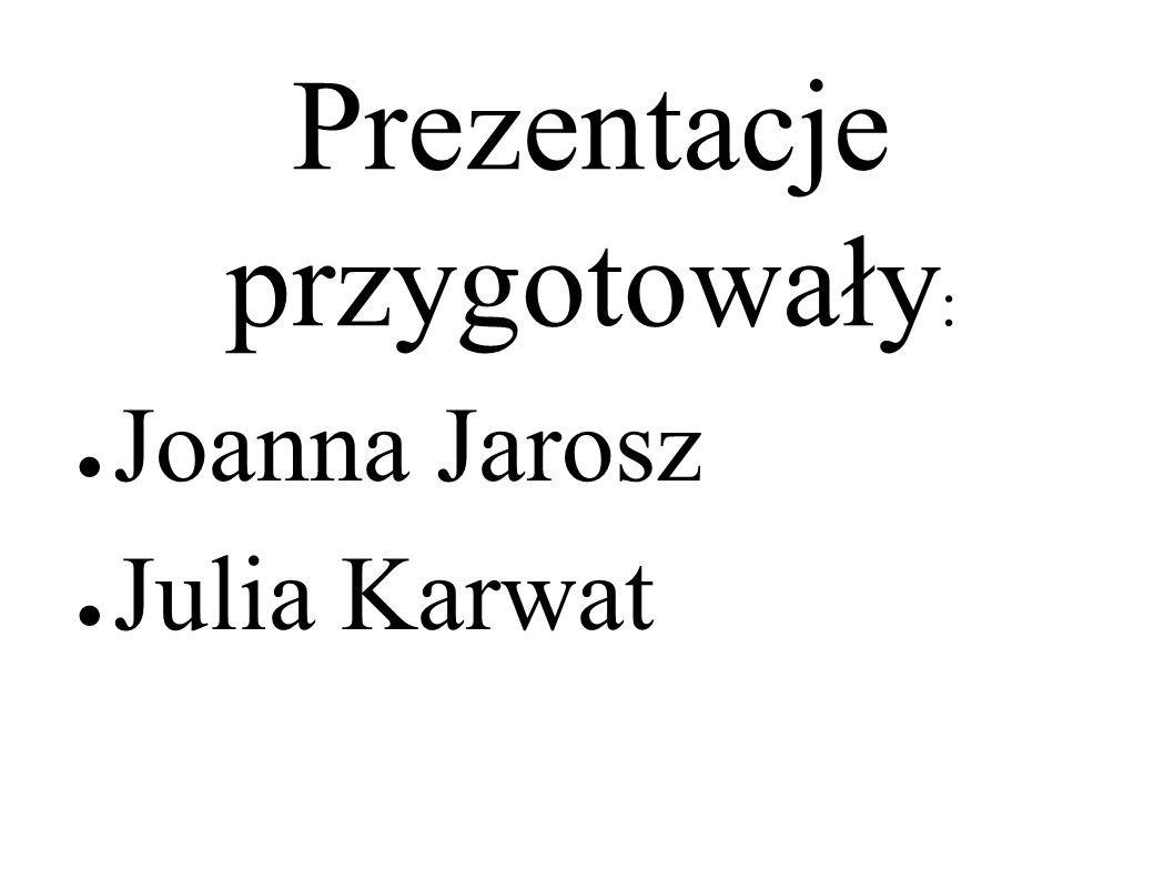 Prezentacje przygotowały : ● Joanna Jarosz ● Julia Karwat