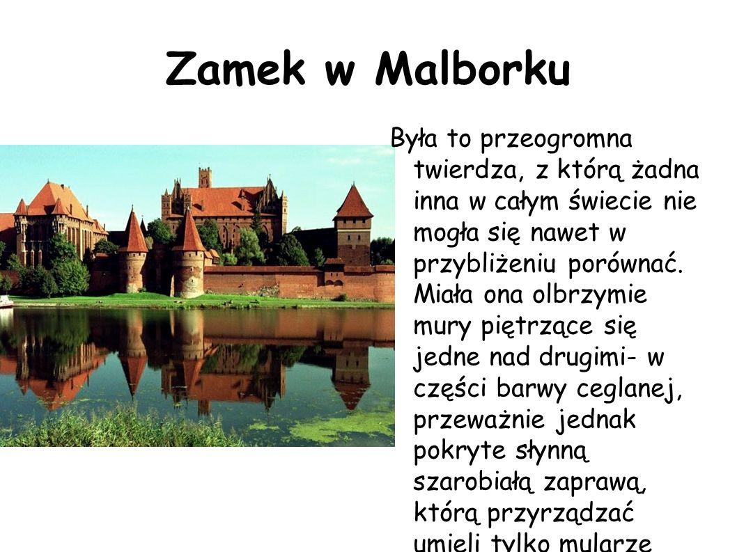 Zamek w Malborku Była to przeogromna twierdza, z którą żadna inna w całym świecie nie mogła się nawet w przybliżeniu porównać. Miała ona olbrzymie mur
