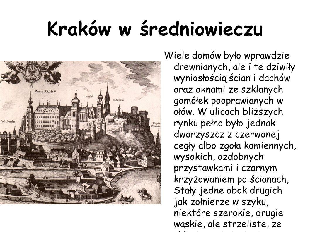 Kraków w średniowieczu Wiele domów było wprawdzie drewnianych, ale i te dziwiły wyniosłością ścian i dachów oraz oknami ze szklanych gomółek pooprawia
