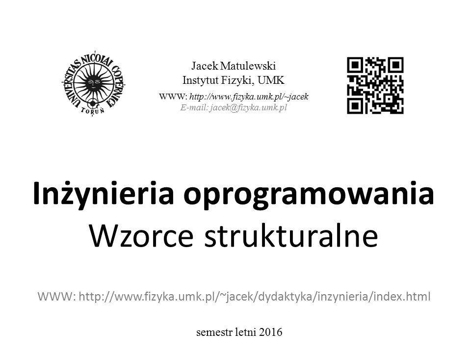 Inżynieria oprogramowania Wzorce strukturalne WWW: http://www.fizyka.umk.pl/~jacek/dydaktyka/inzynieria/index.html Jacek Matulewski Instytut Fizyki, UMK WWW: http://www.fizyka.umk.pl/~jacek E-mail: jacek@fizyka.umk.pl semestr letni 2016