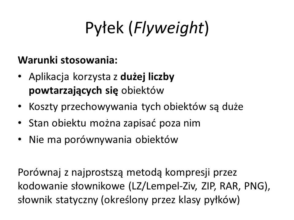 Pyłek (Flyweight) Warunki stosowania: Aplikacja korzysta z dużej liczby powtarzających się obiektów Koszty przechowywania tych obiektów są duże Stan obiektu można zapisać poza nim Nie ma porównywania obiektów Porównaj z najprostszą metodą kompresji przez kodowanie słownikowe (LZ/Lempel-Ziv, ZIP, RAR, PNG), słownik statyczny (określony przez klasy pyłków)