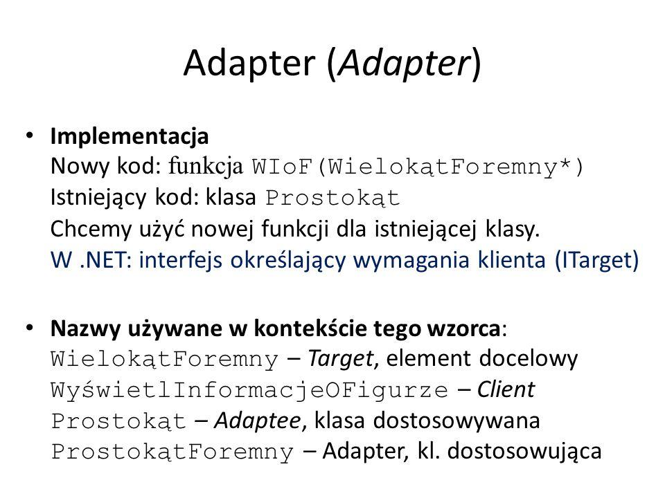 Adapter (Adapter) Adapter klasowy i adapter obiektowy – Adapter obiektowy nie adaptuje klasy (dziedziczeniem prywatnym), a obiekt tej klasy przekazywany przez argument konstruktora – Adapter klasowy nie działa dla klas potomnych Adaptee, a obiektowy – tak – Adapter klasowy może przesłaniać funkcje Adaptee, w adapterze obiektowym to jest trudne Adapter dwukierunkowy (przezroczystość) Adaptery dołączalne – umieją dynamicznie, na podstawie dostarczonych danych, pobierać dane z Adaptee, którego typ nie jest ustalony przy kompilacji