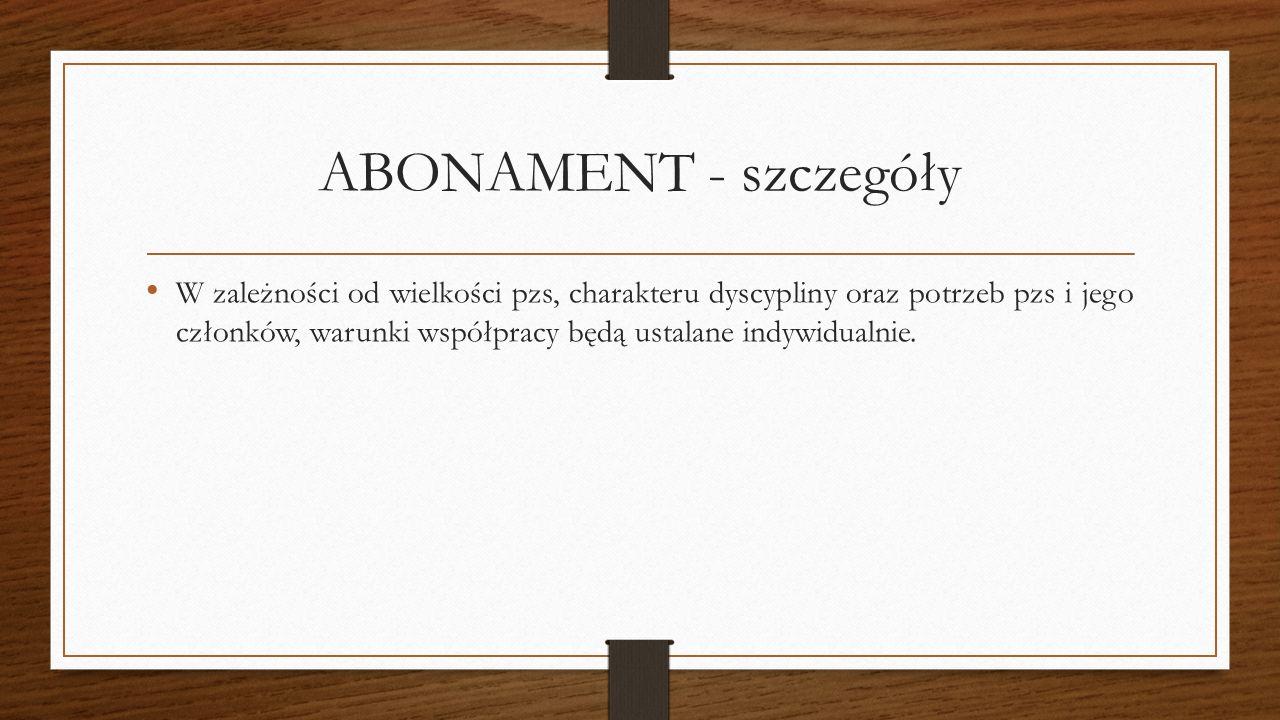 ABONAMENT - szczegóły W zależności od wielkości pzs, charakteru dyscypliny oraz potrzeb pzs i jego członków, warunki współpracy będą ustalane indywidu
