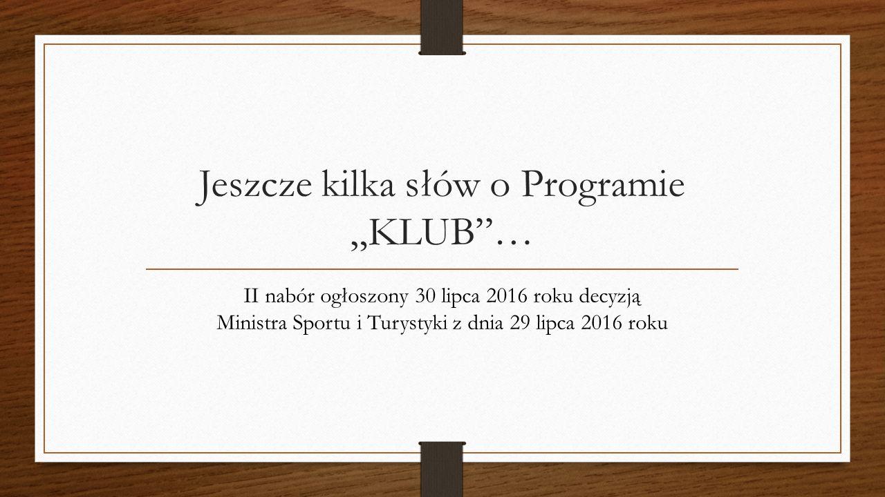 """Jeszcze kilka słów o Programie """"KLUB … II nabór ogłoszony 30 lipca 2016 roku decyzją Ministra Sportu i Turystyki z dnia 29 lipca 2016 roku"""