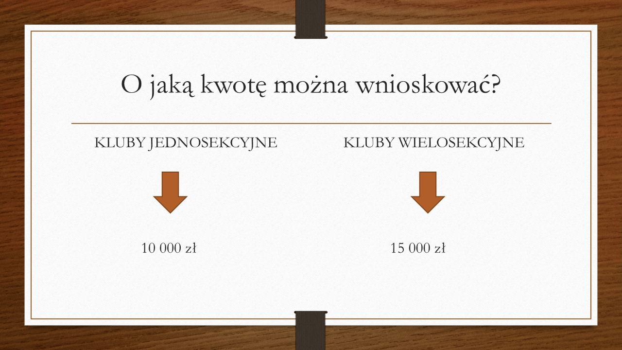 O jaką kwotę można wnioskować? KLUBY JEDNOSEKCYJNE 10 000 zł KLUBY WIELOSEKCYJNE 15 000 zł