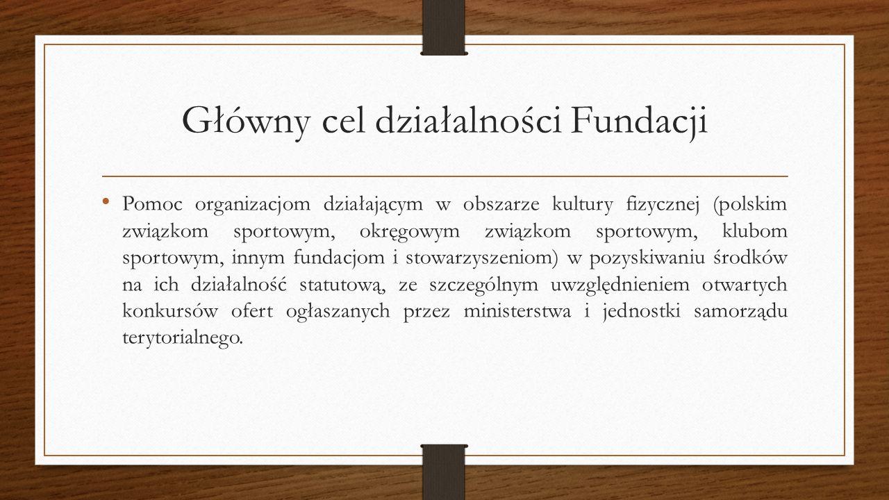 Główny cel działalności Fundacji Pomoc organizacjom działającym w obszarze kultury fizycznej (polskim związkom sportowym, okręgowym związkom sportowym, klubom sportowym, innym fundacjom i stowarzyszeniom) w pozyskiwaniu środków na ich działalność statutową, ze szczególnym uwzględnieniem otwartych konkursów ofert ogłaszanych przez ministerstwa i jednostki samorządu terytorialnego.