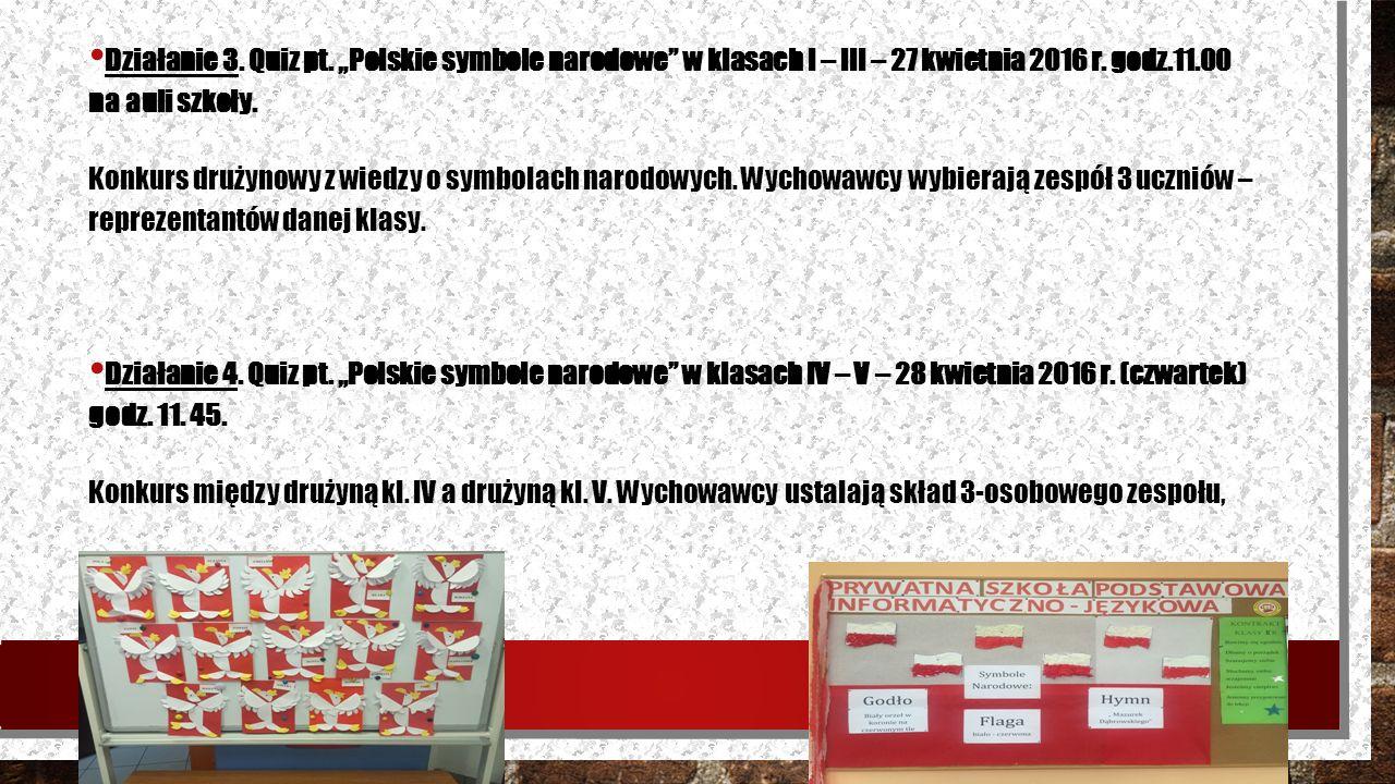 """Działanie 3. Quiz pt. """"Polskie symbole narodowe"""" w klasach I – III – 27 kwietnia 2016 r. godz.11.00 na auli szkoły. Konkurs drużynowy z wiedzy o symbo"""