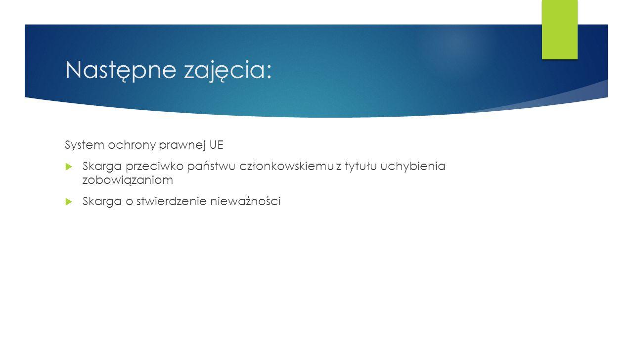 Następne zajęcia: System ochrony prawnej UE  Skarga przeciwko państwu członkowskiemu z tytułu uchybienia zobowiązaniom  Skarga o stwierdzenie nieważ