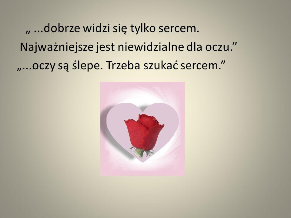 """""""...dobrze widzi się tylko sercem. Najważniejsze jest niewidzialne dla oczu."""" """"...oczy są ślepe. Trzeba szukać sercem."""""""