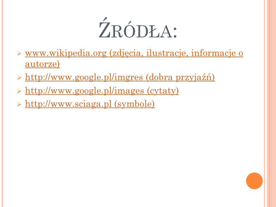 Ź RÓDŁA :  www.wikipedia.org (zdjęcia, ilustracje, informacje o autorze) www.wikipedia.org  http://www.google.pl/imgres (dobra przyjaźń) http://www.