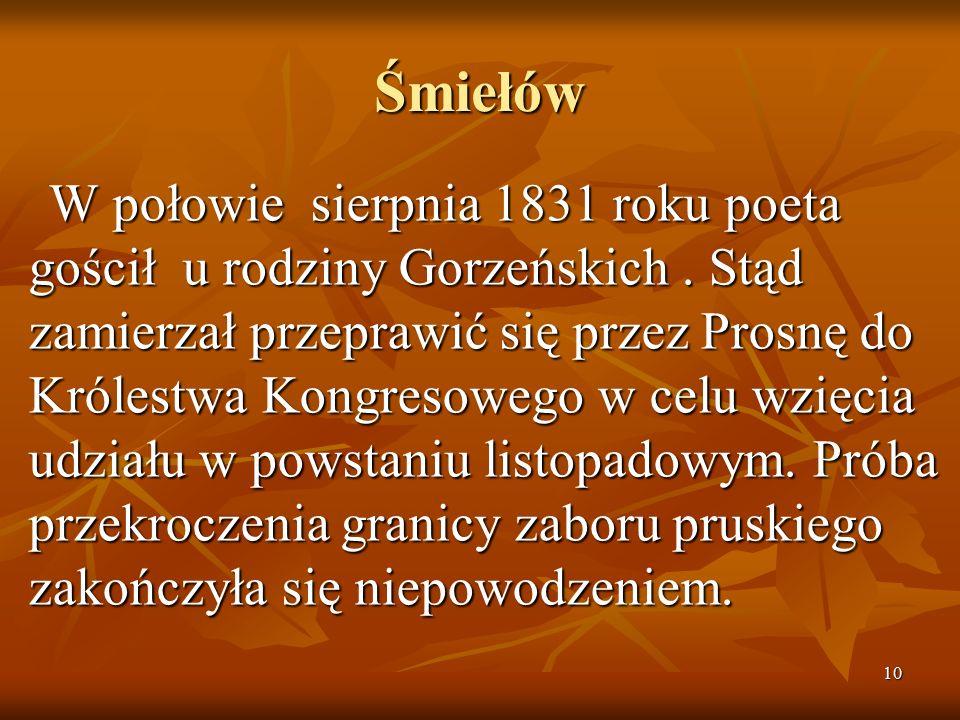 10 Śmiełów W połowie sierpnia 1831 roku poeta gościł u rodziny Gorzeńskich. Stąd zamierzał przeprawić się przez Prosnę do Królestwa Kongresowego w cel
