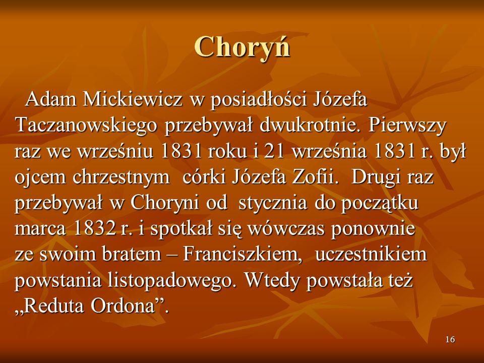 16 Choryń Adam Mickiewicz w posiadłości Józefa Taczanowskiego przebywał dwukrotnie. Pierwszy raz we wrześniu 1831 roku i 21 września 1831 r. był ojcem