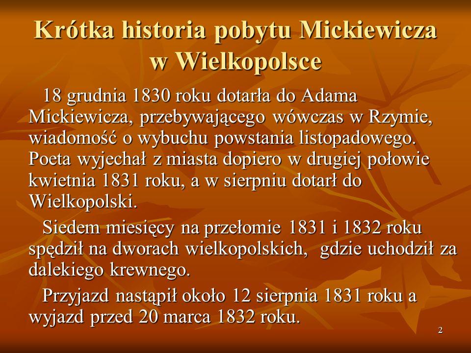 2 Krótka historia pobytu Mickiewicza w Wielkopolsce 18 grudnia 1830 roku dotarła do Adama Mickiewicza, przebywającego wówczas w Rzymie, wiadomość o wybuchu powstania listopadowego.