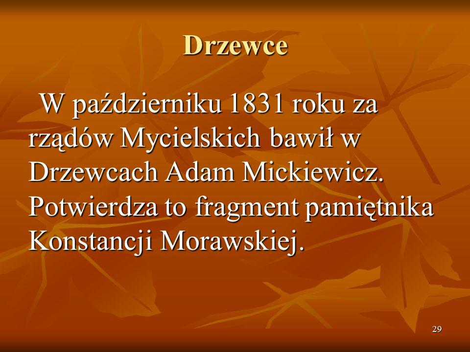 29 Drzewce W październiku 1831 roku za rządów Mycielskich bawił w Drzewcach Adam Mickiewicz. Potwierdza to fragment pamiętnika Konstancji Morawskiej.