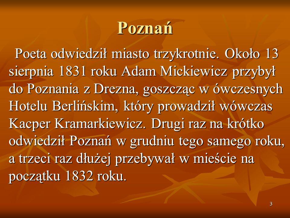 3 Poznań Poeta odwiedził miasto trzykrotnie. Około 13 sierpnia 1831 roku Adam Mickiewicz przybył do Poznania z Drezna, goszcząc w ówczesnych Hotelu Be