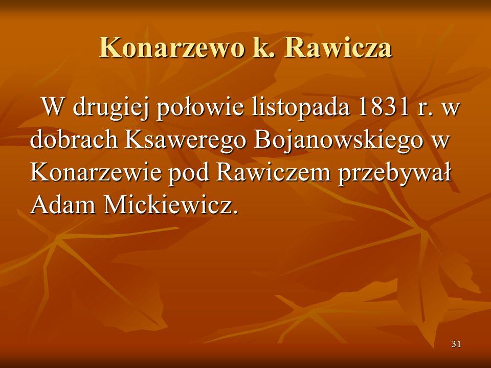 31 Konarzewo k. Rawicza W drugiej połowie listopada 1831 r. w dobrach Ksawerego Bojanowskiego w Konarzewie pod Rawiczem przebywał Adam Mickiewicz.
