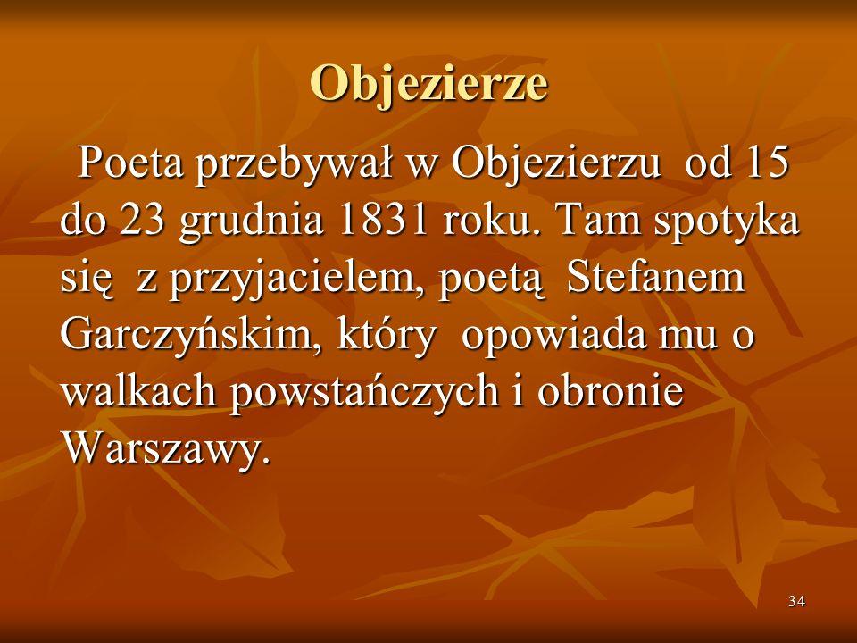 34 Objezierze Poeta przebywał w Objezierzu od 15 do 23 grudnia 1831 roku. Tam spotyka się z przyjacielem, poetą Stefanem Garczyńskim, który opowiada m