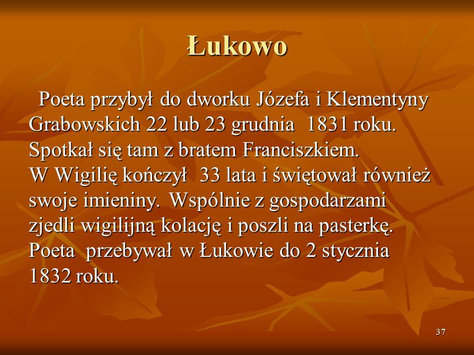 37 Łukowo Poeta przybył do dworku Józefa i Klementyny Grabowskich 22 lub 23 grudnia 1831 roku. Spotkał się tam z bratem Franciszkiem. W Wigilię kończy