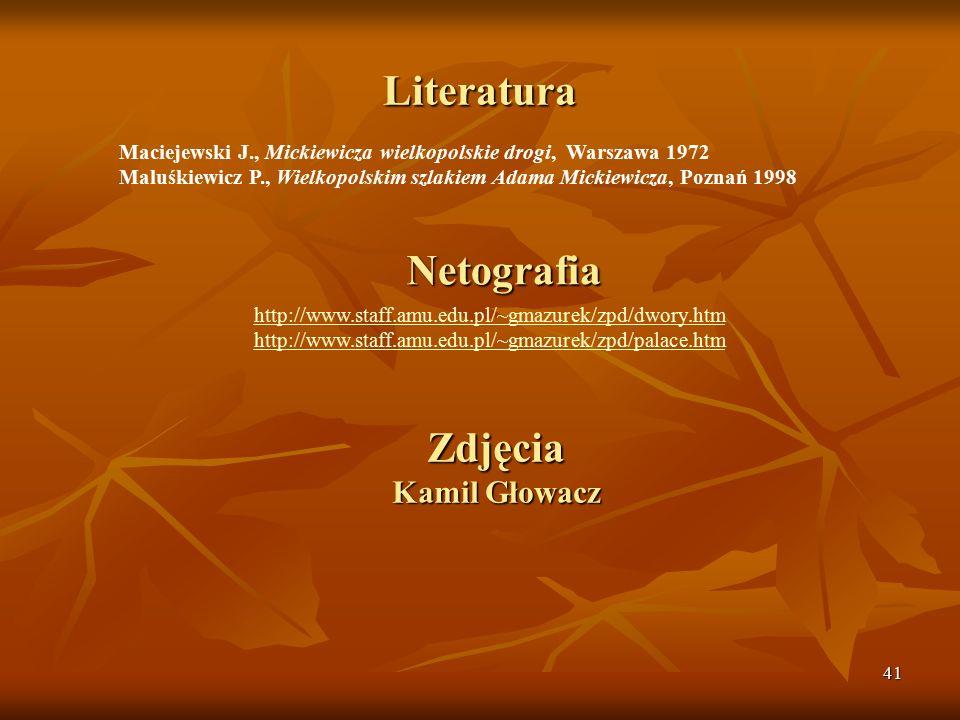 41 Literatura Maciejewski J., Mickiewicza wielkopolskie drogi, Warszawa 1972 Maluśkiewicz P., Wielkopolskim szlakiem Adama Mickiewicza, Poznań 1998 Netografia http://www.staff.amu.edu.pl/~gmazurek/zpd/dwory.htm http://www.staff.amu.edu.pl/~gmazurek/zpd/palace.htm Zdjęcia Kamil Głowacz