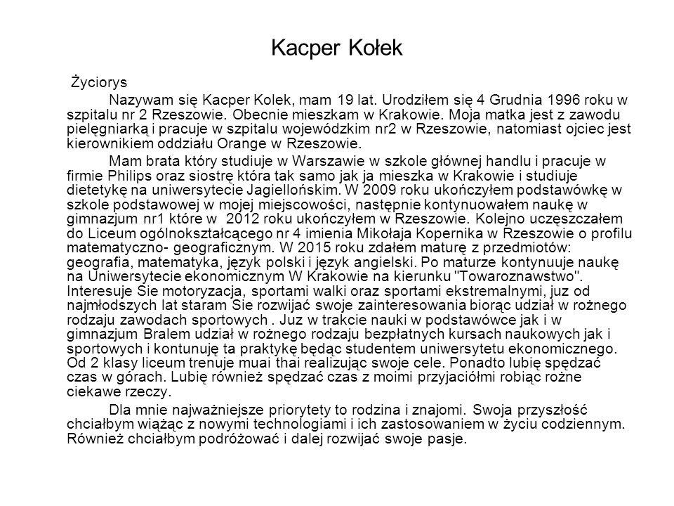 Życiorys Nazywam się Kacper Kolek, mam 19 lat. Urodziłem się 4 Grudnia 1996 roku w szpitalu nr 2 Rzeszowie. Obecnie mieszkam w Krakowie. Moja matka je