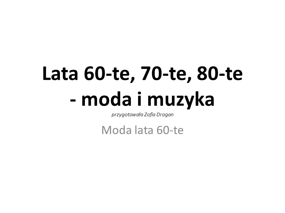 Lata 60-te, 70-te, 80-te - moda i muzyka przygotowała Zofia Dragan Moda lata 60-te