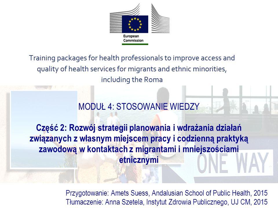 MODUŁ 4: STOSOWANIE WIEDZY Część 2: Rozwój strategii planowania i wdrażania działań związanych z własnym miejscem pracy i codzienną praktyką zawodową w kontaktach z migrantami i mniejszościami etnicznymi Przygotowanie: Amets Suess, Andalusian School of Public Health, 2015 Tłumaczenie: Anna Szetela, Instytut Zdrowia Publicznego, UJ CM, 2015
