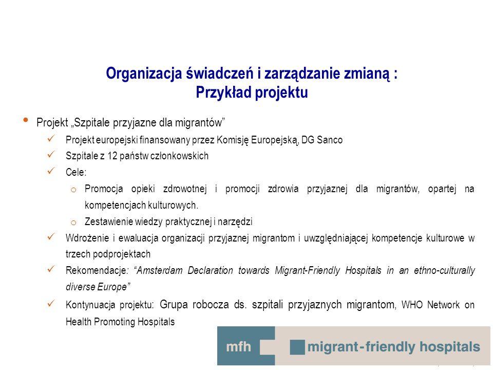 """Organizacja świadczeń i zarządzanie zmianą : Przykład projektu Projekt """"Szpitale przyjazne dla migrantów Projekt europejski finansowany przez Komisję Europejską, DG Sanco Szpitale z 12 państw członkowskich Cele: o Promocja opieki zdrowotnej i promocji zdrowia przyjaznej dla migrantów, opartej na kompetencjach kulturowych."""