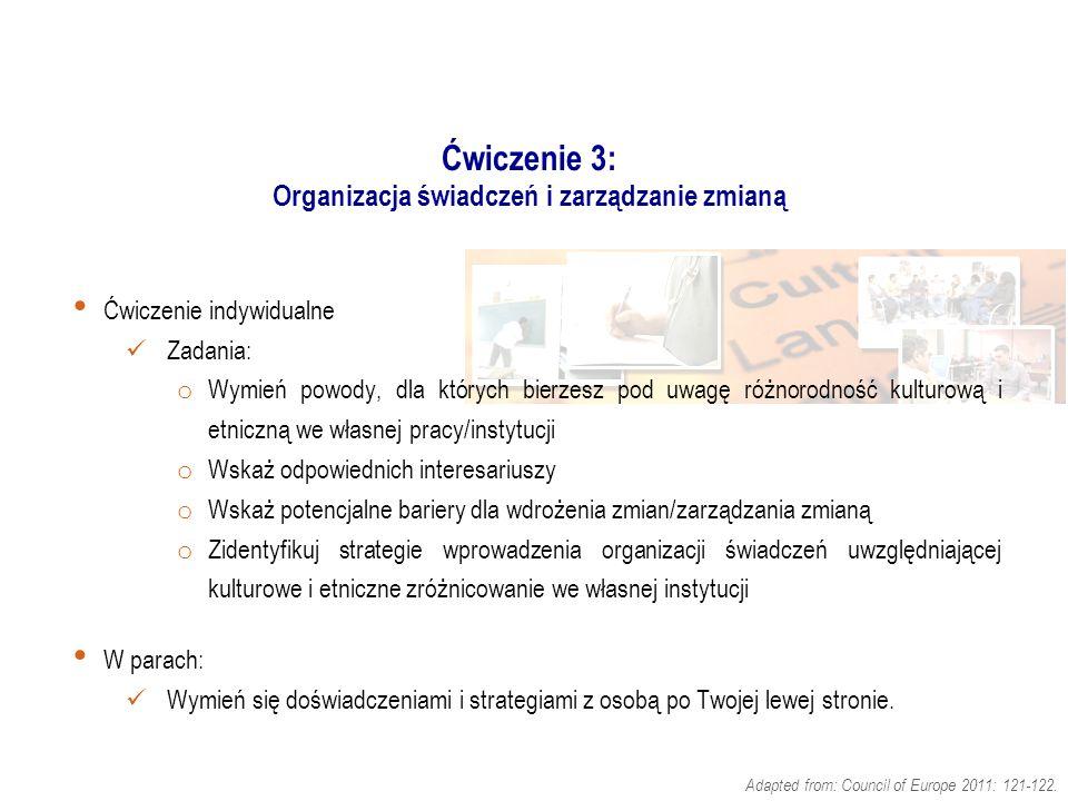 Ćwiczenie 3: Organizacja świadczeń i zarządzanie zmianą Ćwiczenie indywidualne Zadania: o Wymień powody, dla których bierzesz pod uwagę różnorodność kulturową i etniczną we własnej pracy/instytucji o Wskaż odpowiednich interesariuszy o Wskaż potencjalne bariery dla wdrożenia zmian/zarządzania zmianą o Zidentyfikuj strategie wprowadzenia organizacji świadczeń uwzględniającej kulturowe i etniczne zróżnicowanie we własnej instytucji W parach: Wymień się doświadczeniami i strategiami z osobą po Twojej lewej stronie.