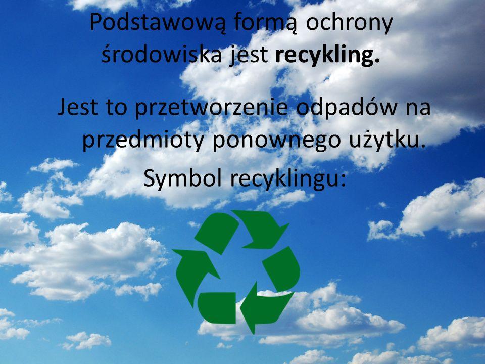 Podstawową formą ochrony środowiska jest recykling. Jest to przetworzenie odpadów na przedmioty ponownego użytku. Symbol recyklingu:
