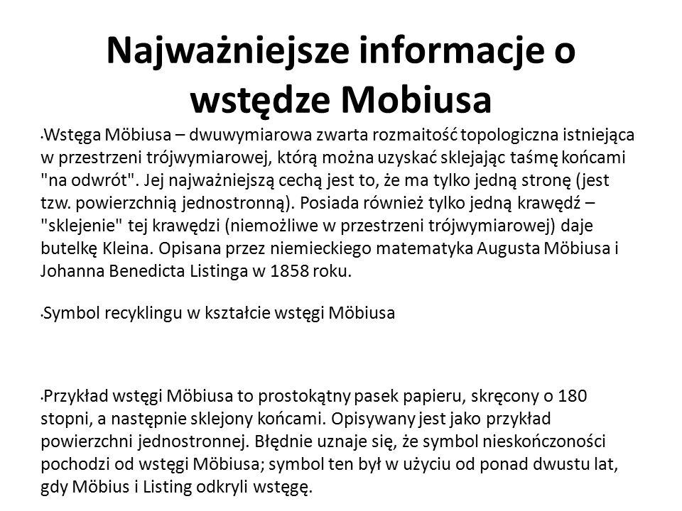 Najważniejsze informacje o wstędze Mobiusa Wstęga Möbiusa – dwuwymiarowa zwarta rozmaitość topologiczna istniejąca w przestrzeni trójwymiarowej, którą można uzyskać sklejając taśmę końcami na odwrót .