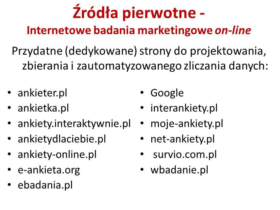 Źródła pierwotne - Internetowe badania marketingowe on-line ankieter.pl ankietka.pl ankiety.interaktywnie.pl ankietydlaciebie.pl ankiety-online.pl e-ankieta.org ebadania.pl Google interankiety.pl moje-ankiety.pl net-ankiety.pl survio.com.pl wbadanie.pl Przydatne (dedykowane) strony do projektowania, zbierania i zautomatyzowanego zliczania danych: