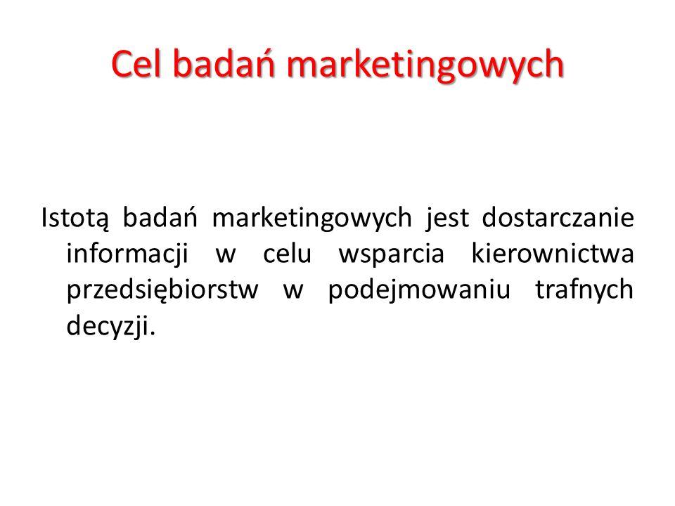 Cel badań marketingowych Istotą badań marketingowych jest dostarczanie informacji w celu wsparcia kierownictwa przedsiębiorstw w podejmowaniu trafnych decyzji.