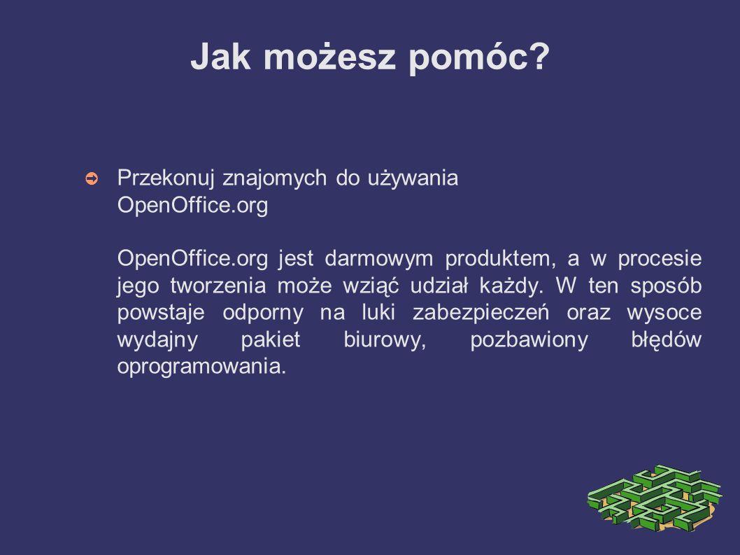 Jak możesz pomóc? ➲ Przekonuj znajomych do używania OpenOffice.org OpenOffice.org jest darmowym produktem, a w procesie jego tworzenia może wziąć udzi