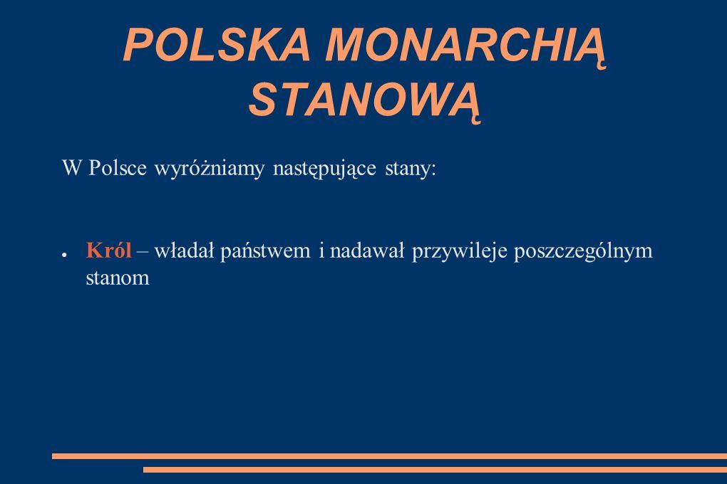 POLSKA MONARCHIĄ STANOWĄ W Polsce wyróżniamy następujące stany: ● Król – władał państwem i nadawał przywileje poszczególnym stanom