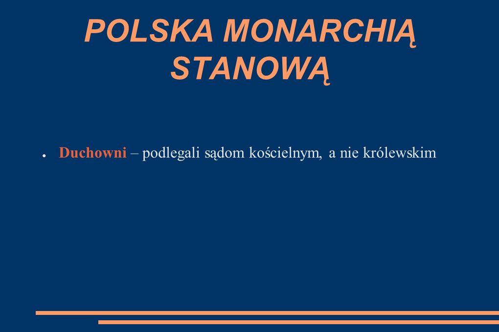 POLSKA MONARCHIĄ STANOWĄ ● Duchowni – podlegali sądom kościelnym, a nie królewskim