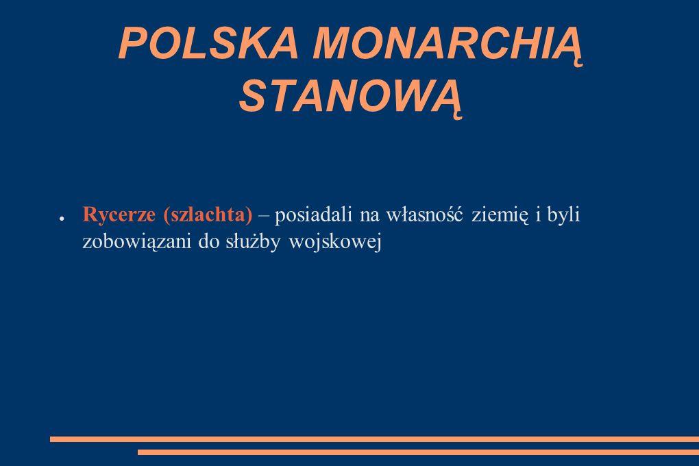 POLSKA MONARCHIĄ STANOWĄ ● Rycerze (szlachta) – posiadali na własność ziemię i byli zobowiązani do służby wojskowej