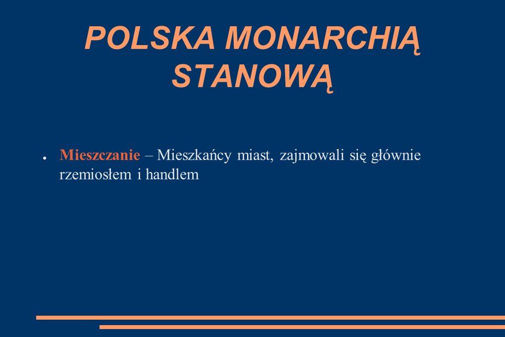 POLSKA MONARCHIĄ STANOWĄ ● Mieszczanie – Mieszkańcy miast, zajmowali się głównie rzemiosłem i handlem