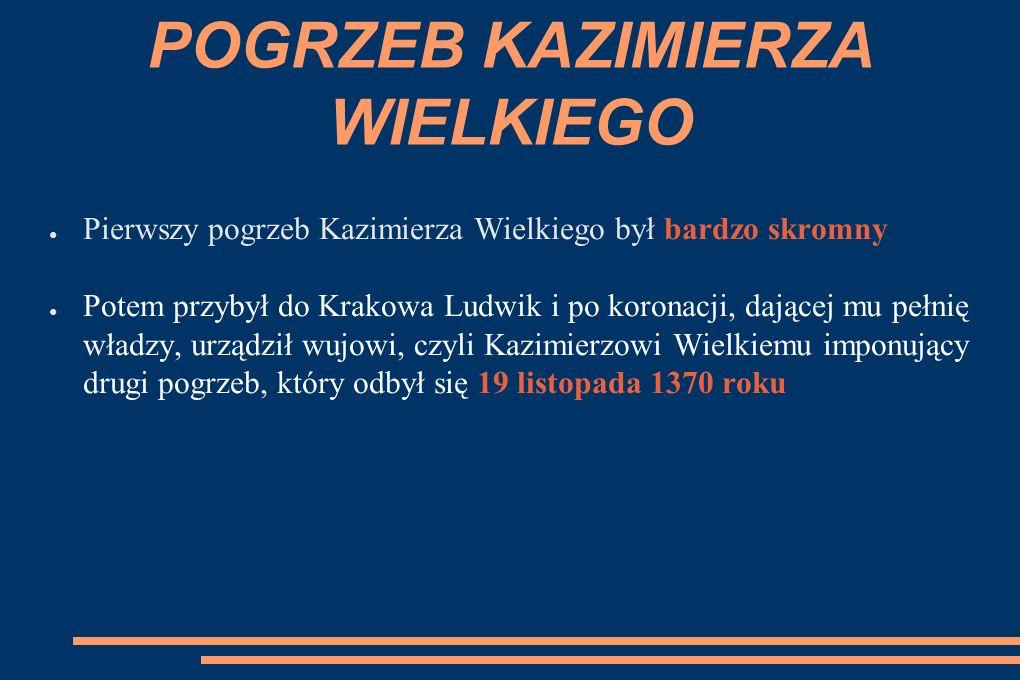 POGRZEB KAZIMIERZA WIELKIEGO ● Pierwszy pogrzeb Kazimierza Wielkiego był bardzo skromny ● Potem przybył do Krakowa Ludwik i po koronacji, dającej mu pełnię władzy, urządził wujowi, czyli Kazimierzowi Wielkiemu imponujący drugi pogrzeb, który odbył się 19 listopada 1370 roku