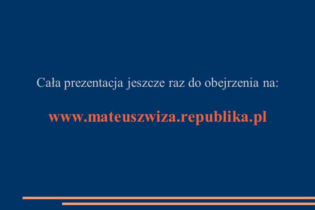 Cała prezentacja jeszcze raz do obejrzenia na: www.mateuszwiza.republika.pl