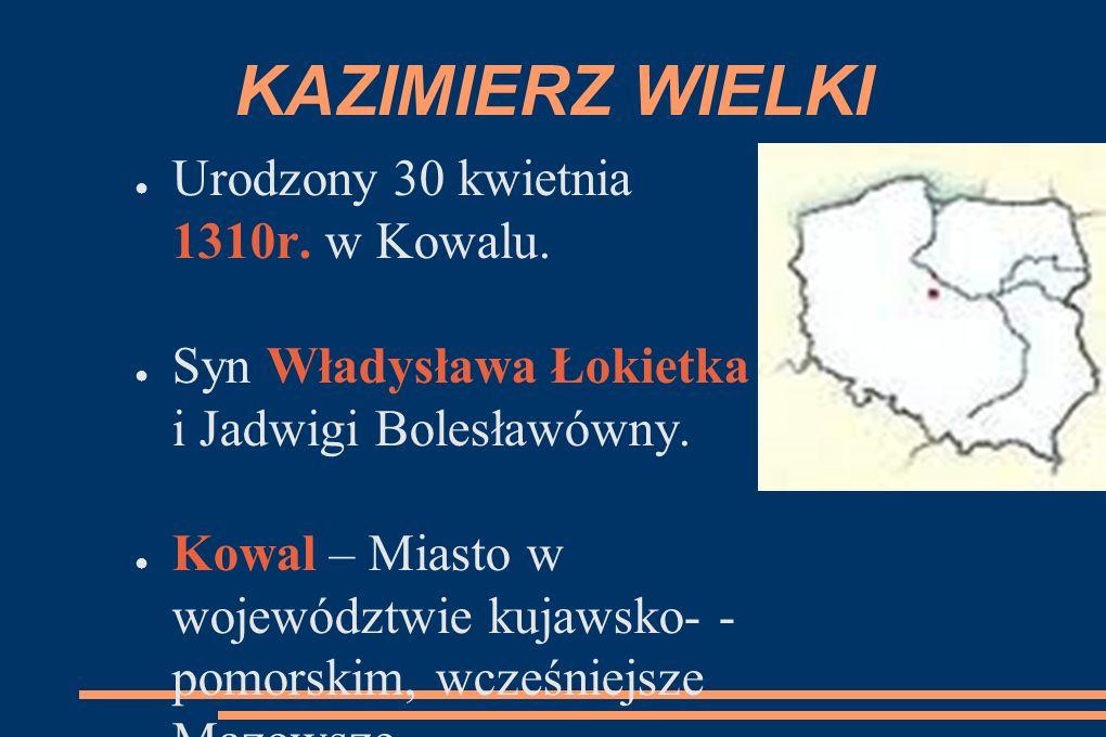 KAZIMIERZ WIELKI ● Urodzony 30 kwietnia 1310r. w Kowalu.