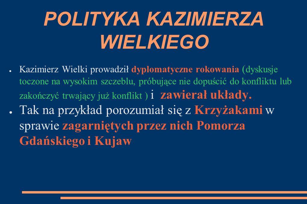 POLITYKA KAZIMIERZA WIELKIEGO ● Kazimierz Wielki prowadził dyplomatyczne rokowania ( dyskusje toczone na wysokim szczeblu, próbujące nie dopuścić do konfliktu lub zakończyć trwający już konflikt ) i zawierał układy.