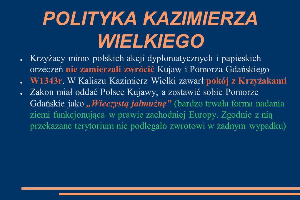 POLITYKA KAZIMIERZA WIELKIEGO ● Krzyżacy mimo polskich akcji dyplomatycznych i papieskich orzeczeń nie zamierzali zwrócić Kujaw i Pomorza Gdańskiego ● W1343r.