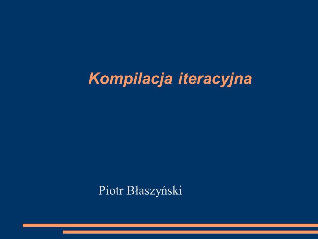 Kompilacja iteracyjna Piotr Błaszyński