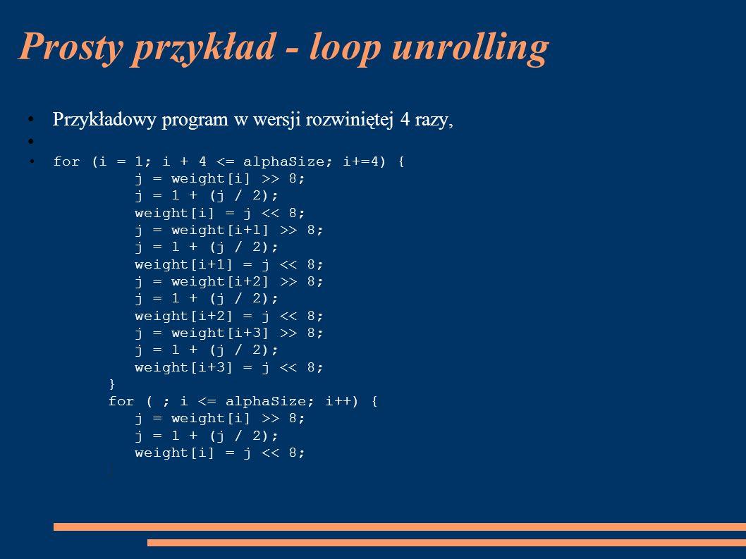 Prosty przykład - loop unrolling Przykładowy program w wersji rozwiniętej 4 razy, for (i = 1; i + 4 > 8; j = 1 + (j / 2); weight[i] = j > 8; j = 1 + (j / 2); weight[i+1] = j > 8; j = 1 + (j / 2); weight[i+2] = j > 8; j = 1 + (j / 2); weight[i+3] = j > 8; j = 1 + (j / 2); weight[i] = j << 8; }