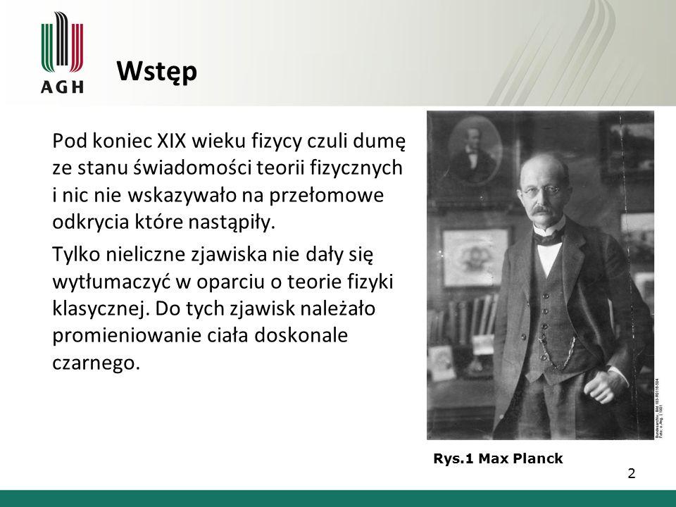Wstęp Pod koniec XIX wieku fizycy czuli dumę ze stanu świadomości teorii fizycznych i nic nie wskazywało na przełomowe odkrycia które nastąpiły.