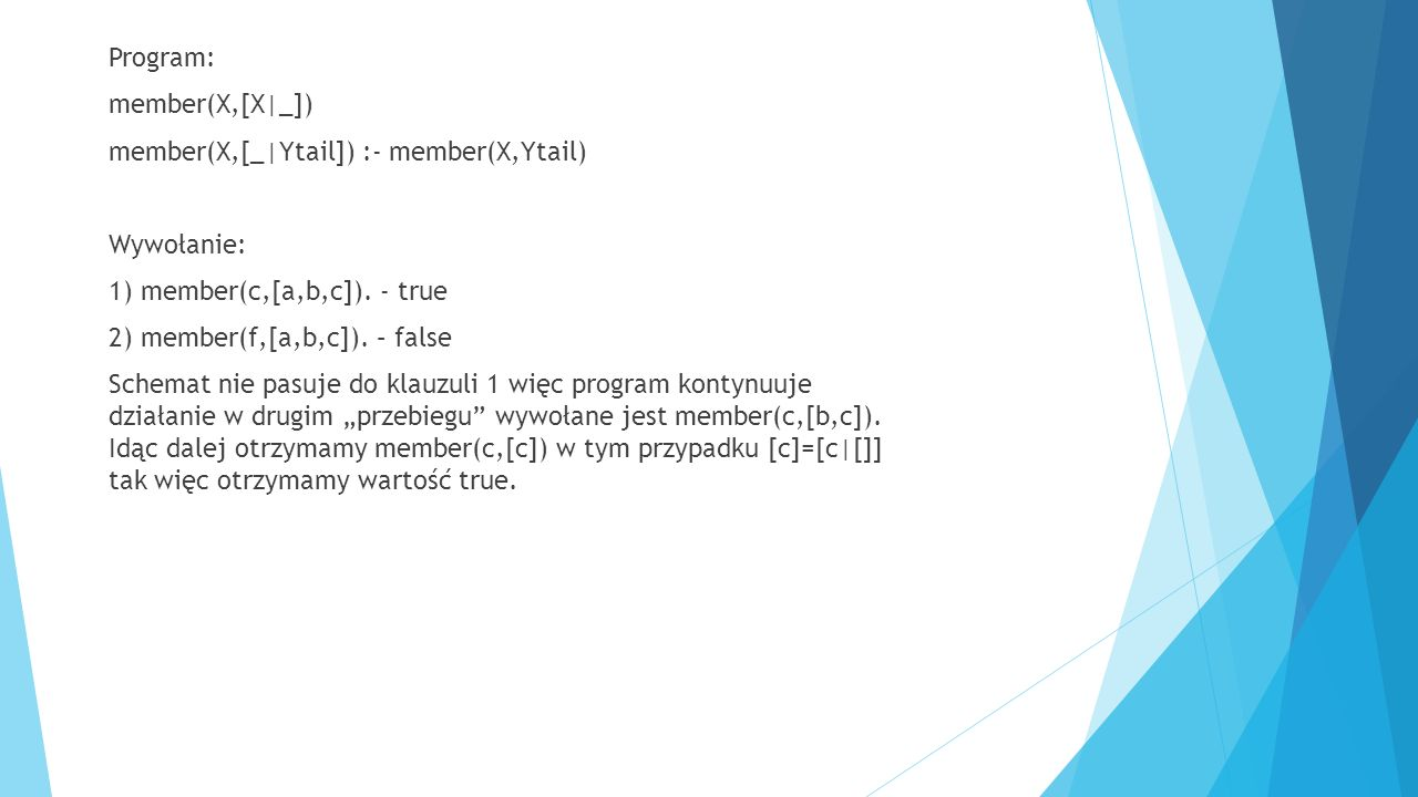 Program: member(X,[X|_]) member(X,[_|Ytail]) :- member(X,Ytail) Wywołanie: 1) member(c,[a,b,c]). - true 2) member(f,[a,b,c]). – false Schemat nie pasu