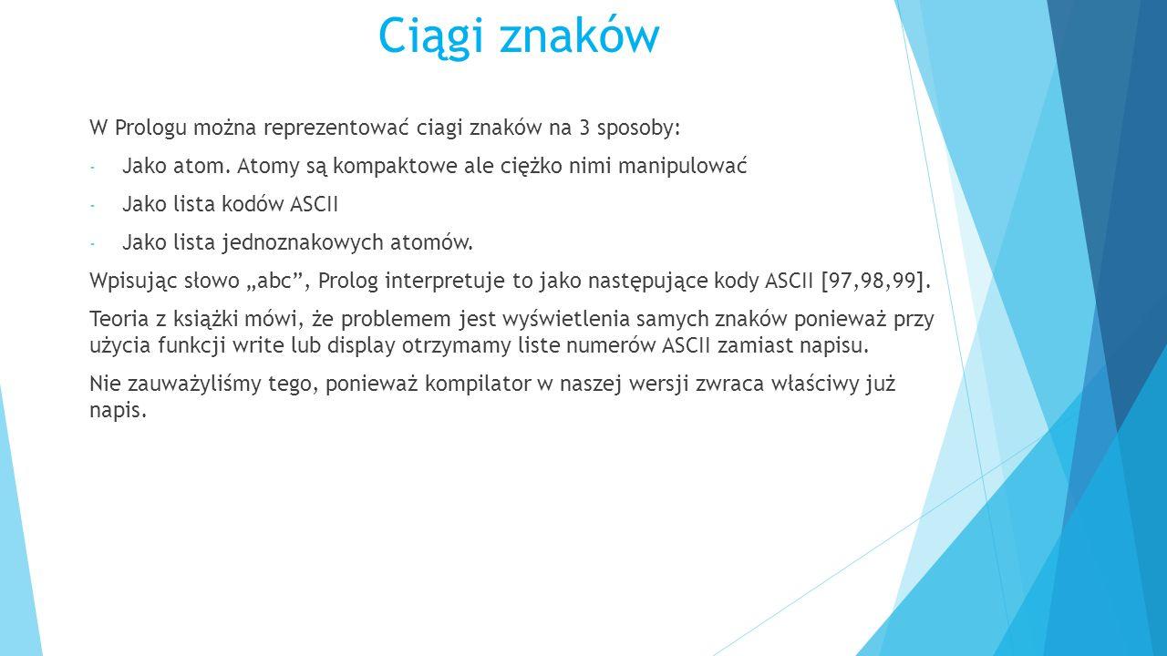 Ciągi znaków W Prologu można reprezentować ciagi znaków na 3 sposoby: - Jako atom. Atomy są kompaktowe ale ciężko nimi manipulować - Jako lista kodów